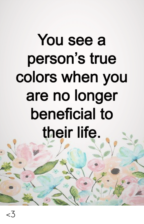 Beneficial: You see a  person's true  colors when you  are no longer  beneficial to  their life <3
