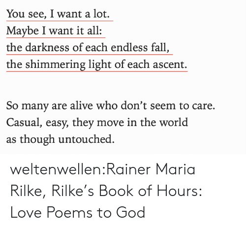 Casual: You see, I want a lot.  Maybe I want it all  the darkness of each endless fall,  the shimmering light of each ascent.  So many are alive who don't seem to care.  Casual, easy, they move in the world  as though untouched weltenwellen:Rainer Maria Rilke, Rilke's Book of Hours: Love Poems to God
