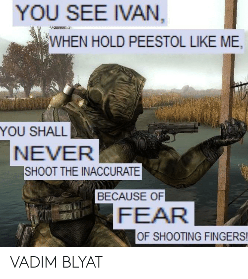 Fear, Never, and You: YOU SEE IVAN  WHEN HOLD PEESTOL LIKE ME,  YOU SHALL  NEVER  SHOOT THE INACCURATE  BECAUSE OF  FEAR  OF SHOOTING FINGERS! VADIM BLYAT