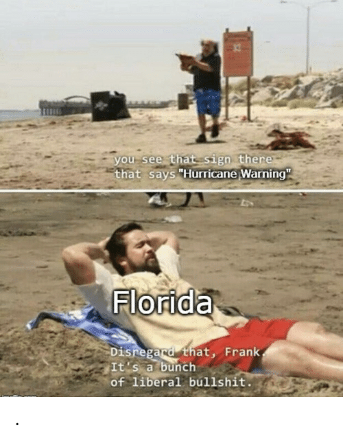 "Florida, Hurricane, and Bullshit: you see that sign there  that says ""Hurricane Warning""  Florida  Disregard that, Frank  It's a bunch  of liberal bullshit. ."