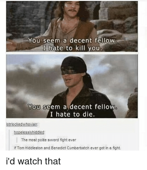 Hiddlestoners: You seem a decent fellow  I hate to kill you  You seem a decent fellow  I hate to die.  0  lotrlockedwhovian:  The most polite sword fight ever  If Tom Hiddleston and Benedict Cumberbatch ever got in a fight. i'd watch that