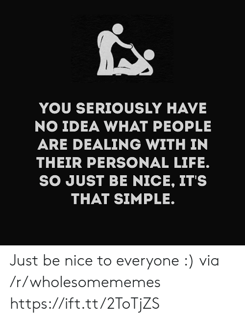 Life, Nice, and Simple: YOU SERIOUSLY HAVE  NO IDEA WHAT PEOPLE  ARE DEALING WITH IN  THEIR PERSONAL LIFE.  SO JUST BE NICE, IT'S  THAT SIMPLE. Just be nice to everyone :) via /r/wholesomememes https://ift.tt/2ToTjZS