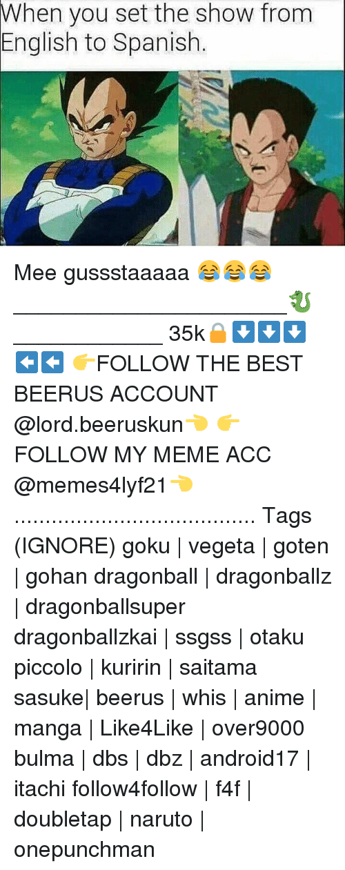English To Spanish: you set the show from  English to Spanish Mee gussstaaaaa 😂😂😂 ______________________🐉____________ 35k🔒⬇⬇⬇⬅⬅ 👉FOLLOW THE BEST BEERUS ACCOUNT @lord.beeruskun👈 👉FOLLOW MY MEME ACC @memes4lyf21👈 ....................................... Tags (IGNORE) goku | vegeta | goten | gohan dragonball | dragonballz | dragonballsuper dragonballzkai | ssgss | otaku piccolo | kuririn | saitama sasuke| beerus | whis | anime | manga | Like4Like | over9000 bulma | dbs | dbz | android17 | itachi follow4follow | f4f | doubletap | naruto | onepunchman