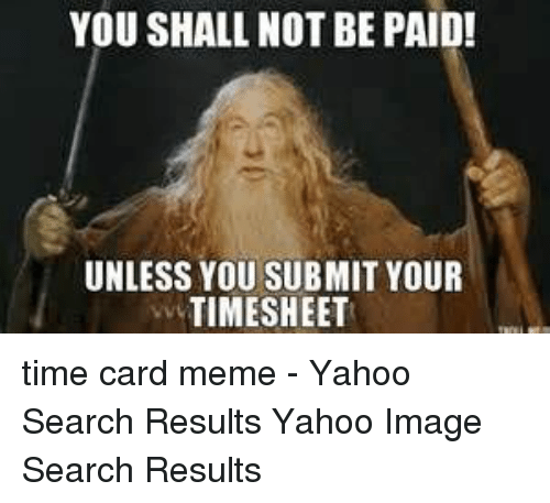Yahoo Image: YOU SHALL NOT BE PAID!  UNLESS YOU SUBMIT YOUR  TIMESHEET time card meme - Yahoo Search Results Yahoo Image Search Results