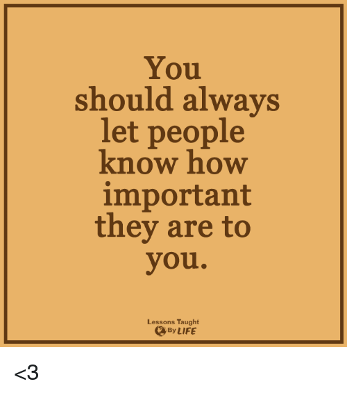 Lessoned: You  should alwa  let people  know how  important  they are to  you.  Lessons Taught  By LIFE <3