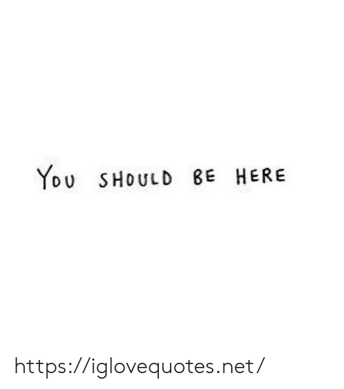 You Should Be Here, Net, and You: YoU SHOULD BE HERE https://iglovequotes.net/