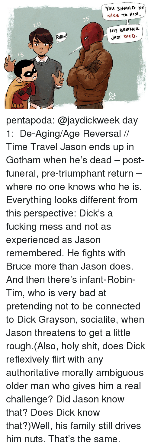 Ambiguous: You SHouLD BE  Nice HIM.  5  HIS BRSTHeR  JT DIED  RoB1มู่  42  13  /C pentapoda:  @jaydickweek day 1:  De-Aging/Age Reversal // Time Travel  Jason ends up in Gotham when he's dead – post-funeral, pre-triumphant return – where no one knows who he is. Everything looks different from this perspective: Dick's a fucking mess and not as experienced as Jason remembered.He fights with Bruce more than Jason does. And then there's infant-Robin-Tim, who is very bad at pretending not to be connected to Dick Grayson, socialite, when Jason threatens to get a little rough.(Also, holy shit, does Dick reflexively flirt with any authoritative morally ambiguous older man who gives him a real challenge? Did Jason know that? DoesDick know that?)Well, his family still drives him nuts. That's the same.