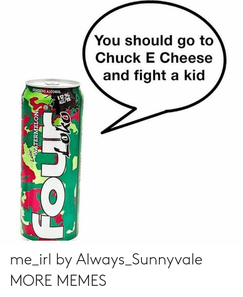 Chuck E Cheese, Dank, and Memes: You should go to  Chuck E Cheese  and fight a kid  CONTAİNS ALCOHOL  12% me_irl by Always_Sunnyvale MORE MEMES