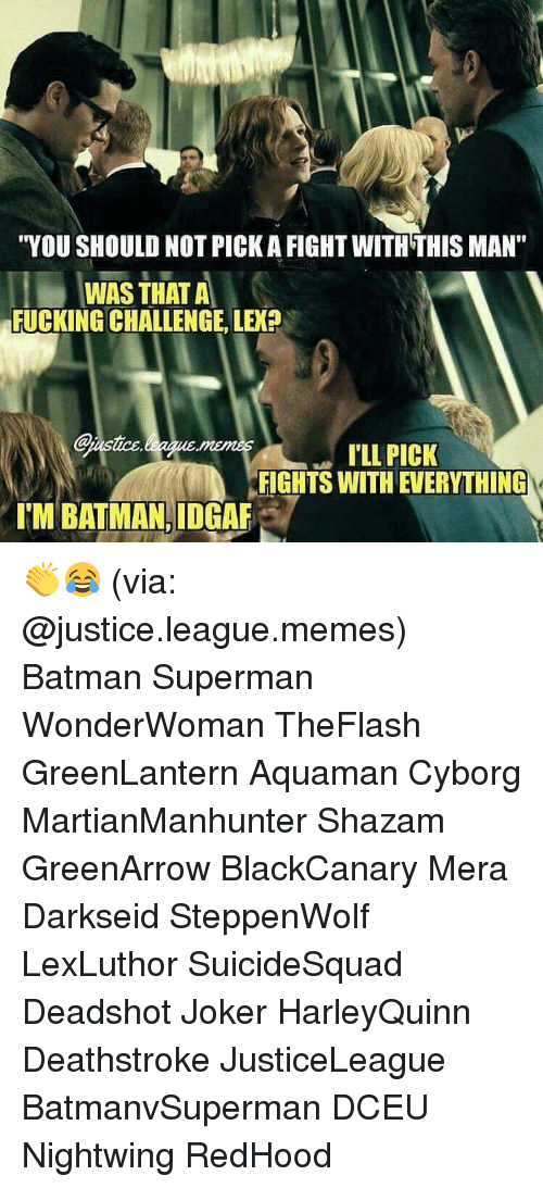 "Joker, Memes, and Shazam: ""YOU SHOULD NOTPICKA FIGHT WITH THIS MAN""  WAS THAT A  FUCKING CHALLENGE. LEX?  @ustice  ILL PICK  FIGHTS WITH EVERYTHING  ITM BATMAN, IDGAF 👏😂 (via: @justice.league.memes) Batman Superman WonderWoman TheFlash GreenLantern Aquaman Cyborg MartianManhunter Shazam GreenArrow BlackCanary Mera Darkseid SteppenWolf LexLuthor SuicideSquad Deadshot Joker HarleyQuinn Deathstroke JusticeLeague BatmanvSuperman DCEU Nightwing RedHood"