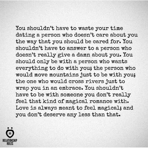 answeres: You shouldn't have to waste your time  dating a person who doesn't care about you  the way that you should be cared for. You  shouldn't have to answer to a person who  doesn't really give a damn about you. You  should only be with a person who wants  everything to do with you; the person who  would move mountains just to be with you;  the one who would cross rivers just to  wrap you in an embrace. You shouldn't  have to be with someone you don't really  feel that kind of magical romance with.  Love is always meant to feel magical; and  you don't deserve any less than that.  AR  RELATIONSHIP  RULES