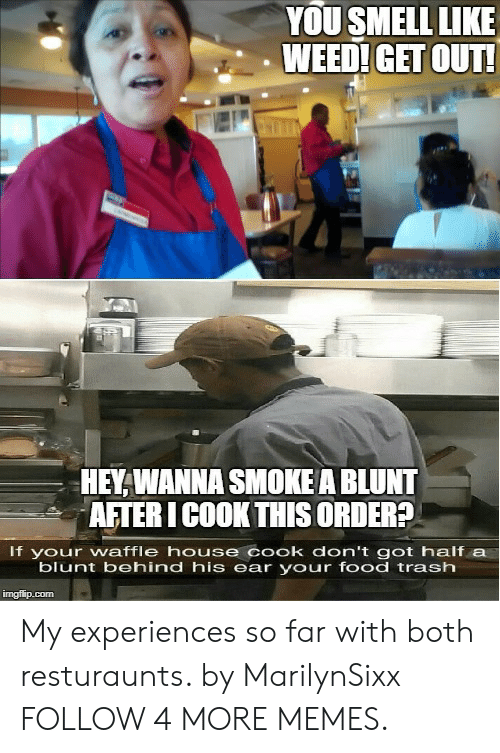 Waffle House: YOU SMELL LIKE  WEED! GET OUT!  HEY, WANNA SMOKE A BLUNT  AFTER I COOK THIS ORDER?  If your waffle house cook don't got half a  blunt behind his ear your food trash  imgflip.com My experiences so far with both resturaunts. by MarilynSixx FOLLOW 4 MORE MEMES.