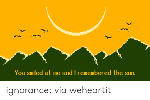 Ignorance: You smiled at me and I remembered the sun.  ( ignorance:  via weheartit