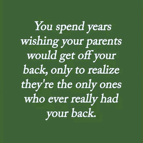 Memes, Parents, and Back: You spend years  wishing your parents  would get off your  back, only to realize  they're the only ones  who ever really had  our back.