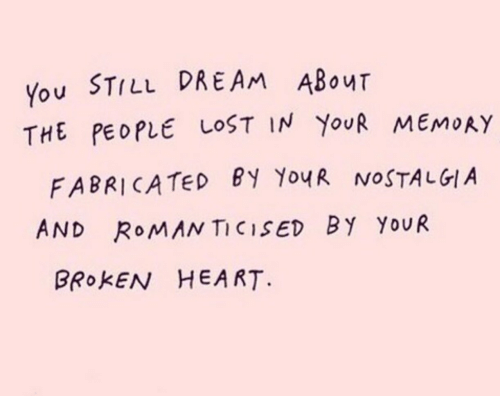 broken heart: You STILL DREAM ABour  THE PEOPLE LOST IN YouR MEMoAY  FABRICATeD BY YoyR NOSTALGIA  AND RoMAN TICISED BY YouR  BROKEN HEART.