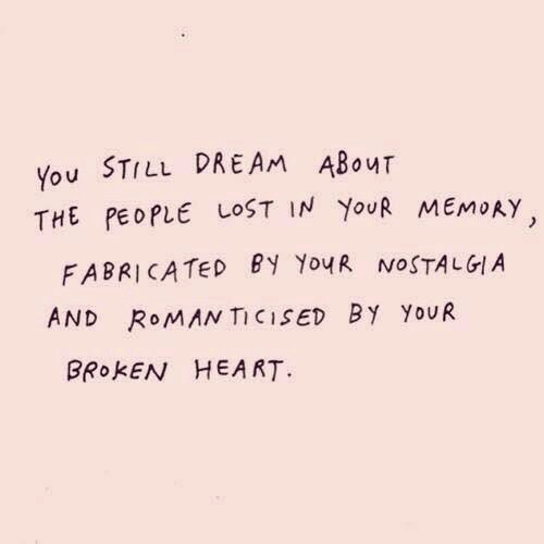 broken heart: You STILL DREAm ABour  THE PEOPLE LOST IN YouR MEMoAY  FABRICATED BY YouR NOSTALGIA  AND RoMAN TICISED BY YoUR  BRokEN HEART