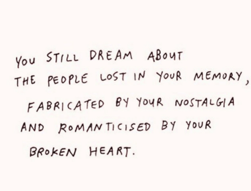 broken heart: You STILL DREAM ABouT  THE PEDPLE LOST IN YouR MEMoAy  FABRICATED BY YoyR NOSTALGIA  AND RoMAN TICISED By YouR  BROKEN HEART.