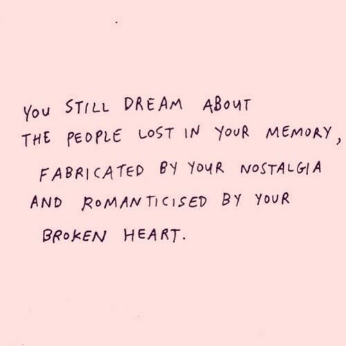 broken heart: You STILL DREAM ABouT  THE PEOPLE LOST IN YouR MEMoAY  FABRICATED BY YouR NOSTALGIA  AND ROMAN TICISED BY YoUR  BROKEN HEART
