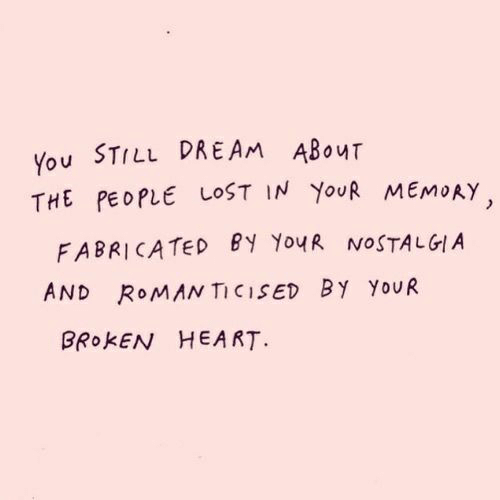 broken heart: You STILL DREAM ABouT  THE PEOPLE LOST IN YouR MEMoAY  FABRICATED BY Yo4R NOSTALGIA  AND ROMAN TICISED By YoUR  BROKEN HEART