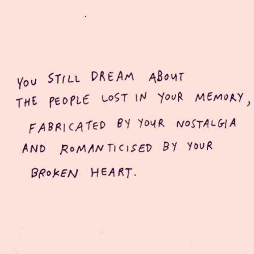 broken heart: You STILL DREAM ABOuT  THE PEOPLE LOST IN YouR MEMORY  FABRICATED BY YouR NOSTALGIA  AND RoMAN TICISED BY YouUR  BROKEN HEART.