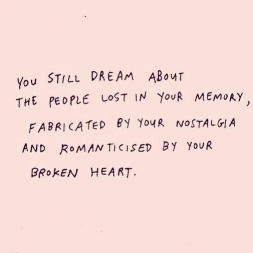 broken heart: You STILL DREAM ABouT  THE PEOPLE LOST IN YoUR MEMORY  FABRICATED EY YouR NOSTALGIA  AND RoMAN TICISED BY YoUR  BROKEN HEART.