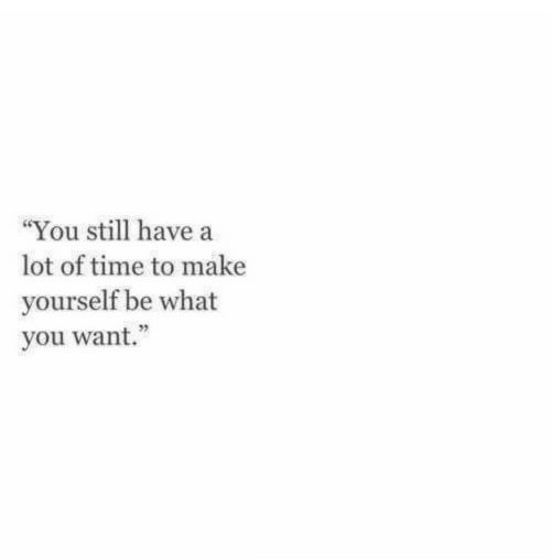 """Time, Make, and You: """"You still have a  lot of time to make  yourself be what  you want.  92"""
