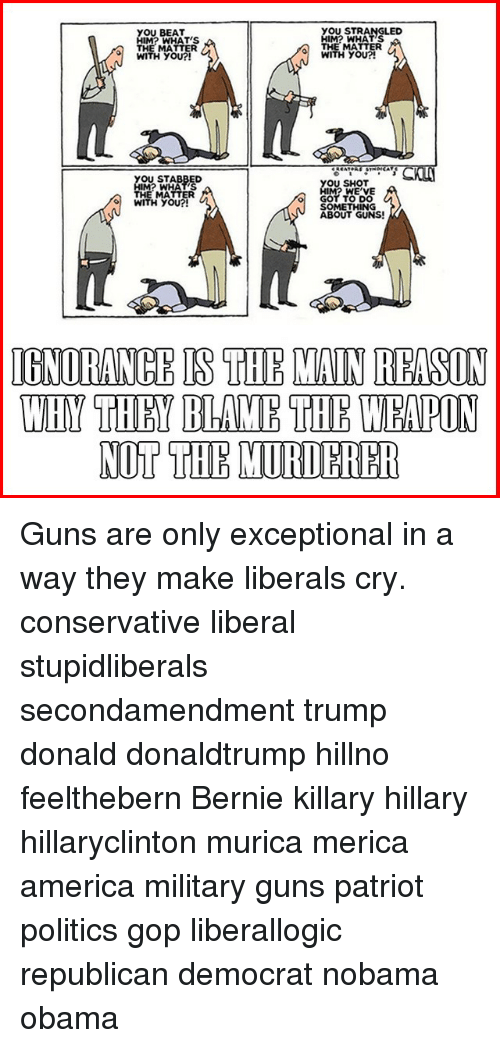 Liberal Crying: YOU STRANGLED  YOU BEAT  MI? WHATS  WHATS  THE MATTER  THE MATTER  WITH YOU?!  WITH YOU?!  OU STABBED  YOU SHOT  IMI? WE VE  THE MATTER  o GOT TO DO  WITH YOU?!  SOMETHING  ABOUT GUNS!  IGNORANCHIS THE MAIN HRASIN  WHY THEY THE WEMPON Guns are only exceptional in a way they make liberals cry. conservative liberal stupidliberals secondamendment trump donald donaldtrump hillno feelthebern Bernie killary hillary hillaryclinton murica merica america military guns patriot politics gop liberallogic republican democrat nobama obama