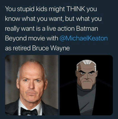 Retired: You stupid kids might THINK you  know what you want, but what you  really want is a live action Batman  Beyond movie with @MichaelKeaton  as retired Bruce Wayne