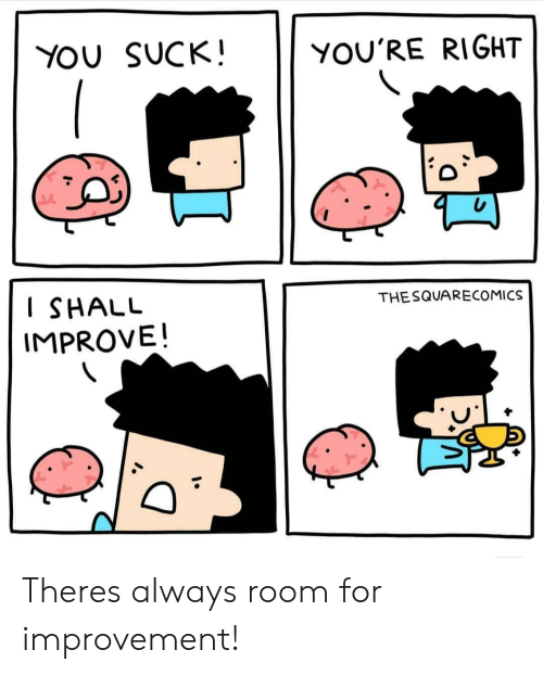 you suck: YOU SUCK!  YOU'RE RIGHT  I SHALU  IMPROVE!  THESQUARECOMICS Theres always room for improvement!