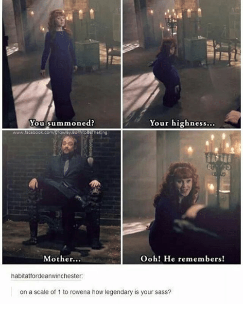 Oohing: You summoned?  Your highness...  www.facebook.com/Crowby.BorntoB thekin  a.  Mother...  Ooh! He remembers!  habitatfordeanwinchester:  on a scale of 1 to rowena how legendary is your sass?