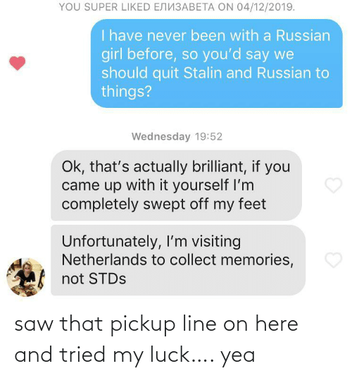 quit: YOU SUPER LIKED ENN3ABETA ON 04/12/2019.  I have never been with a Russian  girl before, so you'd say we  should quit Stalin and Russian to  things?  Wednesday 19:52  Ok, that's actually brilliant, if you  came up with it yourself I'm  completely swept off my feet  Unfortunately, I'm visiting  Netherlands to collect memories,  not STDS saw that pickup line on here and tried my luck…. yea
