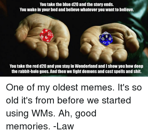 Memes, Shit, and Blue: You take the blue d20 and the story ends.  You wake in your bed and believe whatever you want to believe.  6.  8  You take the red d20 and you stay in Wonderland and I show you how deep  the rabbit-hole goes. And then we fight demons and cast spells and shit. One of my oldest memes. It's so old it's from before we started using WMs. Ah, good memories.   -Law