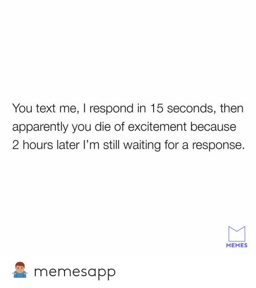 Apparently, Memes, and Text: You text me, I respond in 15 seconds, then  apparently you die of excitement because  2 hours later l'm still waiting for a response  MEMES 🤷🏽♂️ memesapp