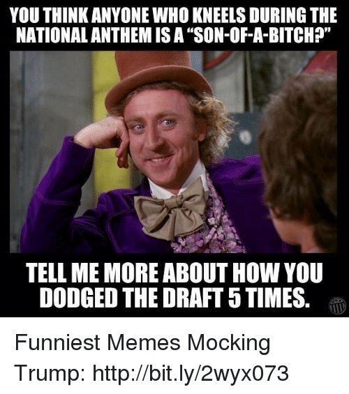 "Dodged: YOU THINK ANYONE WHO KNEELS DURING THE  NATIONALANTHEM ISA ""SON-OF-A-BITCH?""  TELL ME MORE ABOUT HOW YOU  DODGED THE DRAFT 5TIMES Funniest Memes Mocking Trump: http://bit.ly/2wyx073"