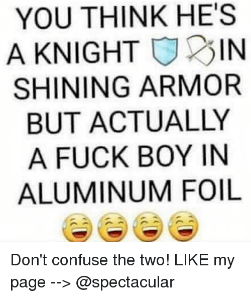 aluminum foil: YOU THINK HE'S  A KNIGHT  025 IN  SHINING ARMOR  BUT ACTUALLY  A FUCK BOY IN  ALUMINUM FOIL Don't confuse the two!   LIKE my page --> @spectacular