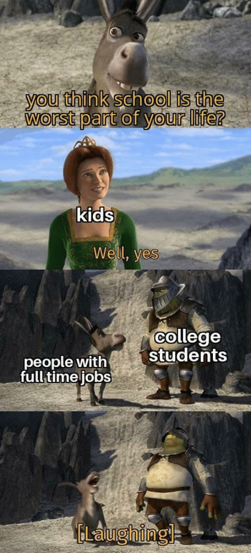 College, Life, and School: you think school is the  worst part of your life?  kids  Well, yes  college  students  people with  full time jobs  ELaughingl