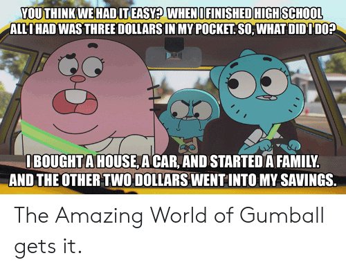 pocket: YOU THINK WE HADIT EASY? WHENI FINISHED HIGH SCHOOL  ALLIHAD WAS THREE DOLLARS IN MY POCKET SO, WHAT DIDIDO?  IBOUGHTA HOUSE A CAR, AND STARTED A FAMILY.  AND THE OTHER TWO DOLLARS WENT INTO MY SAVINGS. The Amazing World of Gumball gets it.