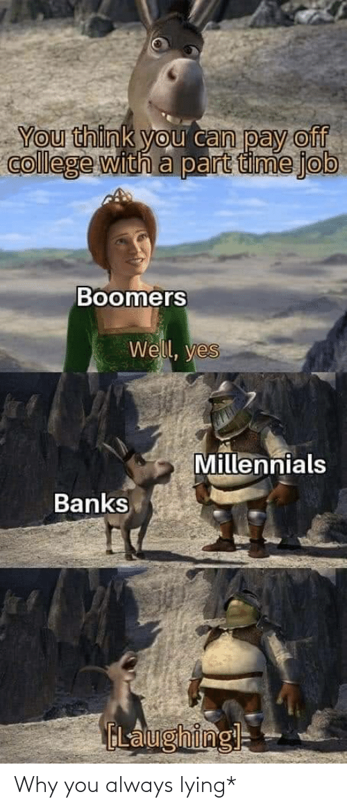 job: You think you can pay off  college with a part time job  Boomers  Well, yes  Millennials  Banks  ELalughingl= Why you always lying*