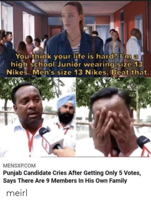 beat: You think your life is hard? I ma  high school Junior wearing size 13  Nikes. Men's size 13 Nikes. Beat that.  MENSXP.COM  Punjab Candidate Cries After Getting Only 5 Votes,  Says There Are 9 Members In His Own Family meirl