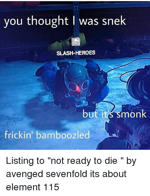"Memes, Heroes, and Slash: you thought l was snek  SLASH-HEROES  but i  monk  frickin' bamboozled Listing to ""not ready to die "" by avenged sevenfold its about element 115"