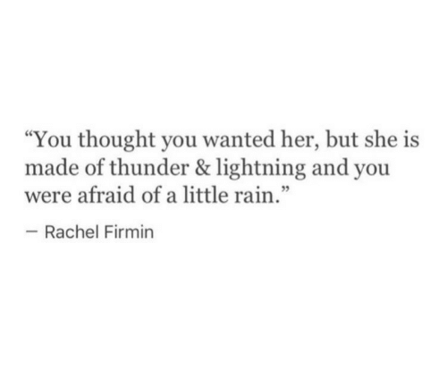 "Lightning, Rain, and Thought: ""You thought you wanted her, but she is  made of thunder & lightning and you  were afraid of a little rain  - Rachel Firmin  .""  5"