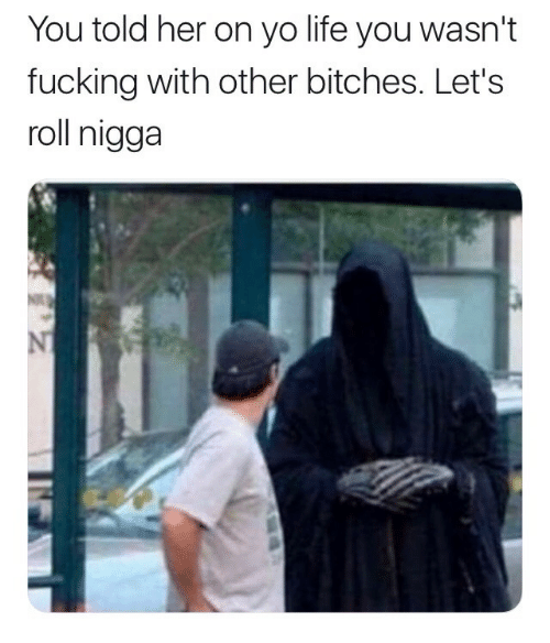 lets roll: You told her on yo life you wasn't  fucking with other bitches. Let's  roll nigga  NT