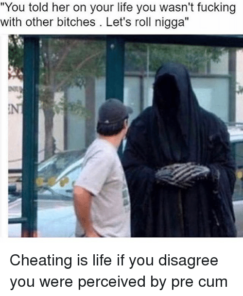 """lets roll: """"You told her on your life you wasn't fucking  with other bitches. Let's roll nigga"""" Cheating is life if you disagree you were perceived by pre cum"""