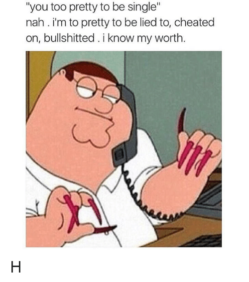 """Bullshitted: """"you too pretty to be single""""  nah. i'm to pretty to be lied to, cheated  on, bullshitted.i know my worth H"""