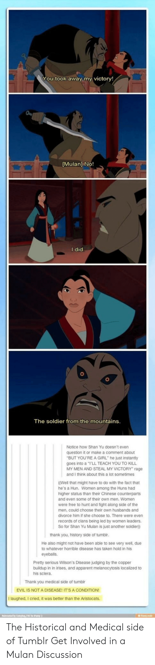 "Mulan, Taken, and Tumblr: You took away my victory!  Mulan] NO!  I did  The soldier from the mountains  Notice how Shan Yu doesn't even  question it or make a comment about  ""BUT YOU'RE A GIRL"" he just instantly  goes into a ""I'LL TEACH YOU TO KILL  MY MEN AND STEAL MY VICTORY"" rage  and I think about this a lot sometimes  (Well that might have to do with the fact that  he's a Hun. Women among the Huns had  higher status than their Chinese counterparts  and even some of their own men. Women  were free to hunt and fight along side of the  men, could choose their own husbands and  divorce him if she choose to. There were even  records of clans being led by women leaders.  So for Shan Yu Mulan is just another soldier)  thank you, history side of tumbl  He also might not have been able to see very well, due  to whatever horrible disease has taken hold in his  eyeballs.  Pretty serious Wilson's Disease judging by the copper  buildup in in irises, and apparent melanocytosis localized to  his sclera.  Thank you medical side of tumblr  EVIL IS NOT A DISEASE! IT'S A CONDITION  I laughed, I cried, it was better than the Aristocats.  Reinvented by Coteyig F4E for Funy The Historical and Medical side of Tumblr Get Involved in a Mulan Discussion"