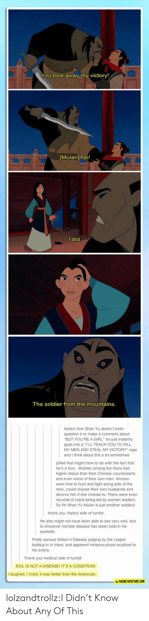 "Among: You took away my victory!  [Mulan] No!  I did  The soldier from the mountains.  Notice how Shan Yu doesn't even  question it or make a comment about  ""BUT YOU'REA GIRL"" he just instantly  goes into a ""I'LL TEACH YOU TO KILL  MY MEN AND STEAL MY VICTORY"" rage  and I think about this a lot sometimes  ((Well that might have to do with the fact that  he's a Hun. Women among the Huns had  higher status than their Chinese counterparts  and even some of their own men. Women  were free to hunt and fight along side of the  men, could choose their own husbands and  divorce him if she choose to. There were even  records of clans being led by women leaders.  So for Shan Yu Mulan is just another soldier))  thank you, history side of tumblr.  He also might not have been able to see very well, due  to whatever horrible disease has taken hold in his  eyeballs.  Pretty serious Wilson's Disease judging by the copper  buildup in in irises, and apparent melanocytosis localized to  his sclera.  Thank you medical side of tumblr  EVIL IS NOT A DISEASE! IT'S A CONDITION!  I laughed, I cried, it was better than the Aristocats.  WA THEMETAPICTURE.COM lolzandtrollz:I Didn't Know About Any Of This"