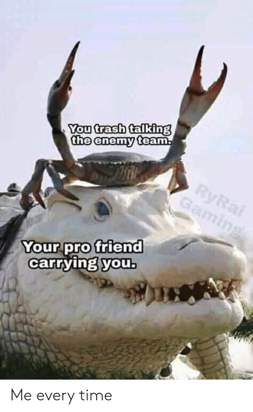 trash talking: You trash talking  the enemy team  Your pro friend  carrying youb Me every time