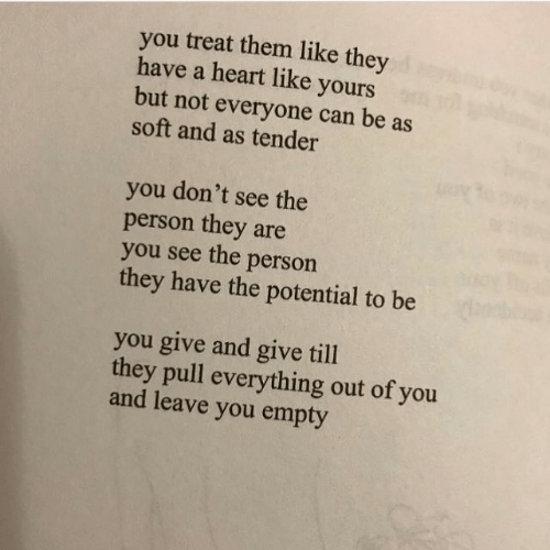 Heart, Can, and Them: you treat them like they  have a heart like yours  but not everyone can be as  soft and as tender  you don't see the  person they are  you see the person  they have the potential to be  you give and give till  they pull everything out of you  and leave you empty