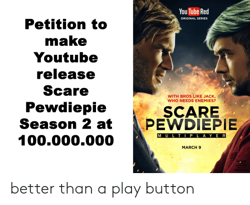 Scare, youtube.com, and Tube: You Tube Red  ORIGINAL SERIES  Petition to  make  Youtube  release  Scare  Pewdiepie  Season 2 at  100.000.000  WITH BROS LIKE JACK,  WHO NEEDS ENEMIES?  SCARE  PEWDIEPIE  M U L T P L AY E R  MARCH 9  Kaystra  Philip BEN  Kcorcz  Rapp better than a play button