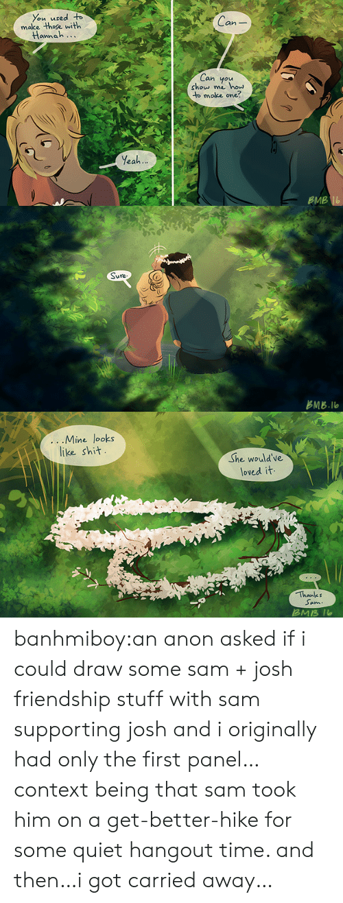 Hike: You used o  make those with  Can  annah...  Can you  show me how  to make one?  Yeah  BMB   占MB.llo   ...IVline Tooks  like sh汁  She would've  loved it  Thanks  Sam  ans banhmiboy:an anon asked if i could draw some sam + josh friendship stuff with sam supporting josh and i originally had only the first panel… context being that sam took him on a get-better-hike for some quiet hangout time. and then…i got carried away…
