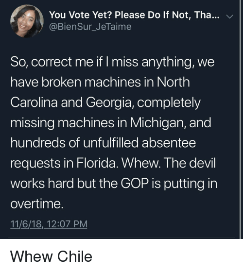 Devil, Florida, and Georgia: You Vote Yet? Please Do If Not, Tha  @BienSur_JeTaime  v/  So, correct me if I miss anything, we  have broken machines in North  Carolina and Georgia, completely  missing machines in Michigan, and  hundreds of unfulfilled absentee  requests in Florida. Whew. The devil  works hard but the GOP is putting in  overtime  11/6/18,_12:07 PM Whew Chile